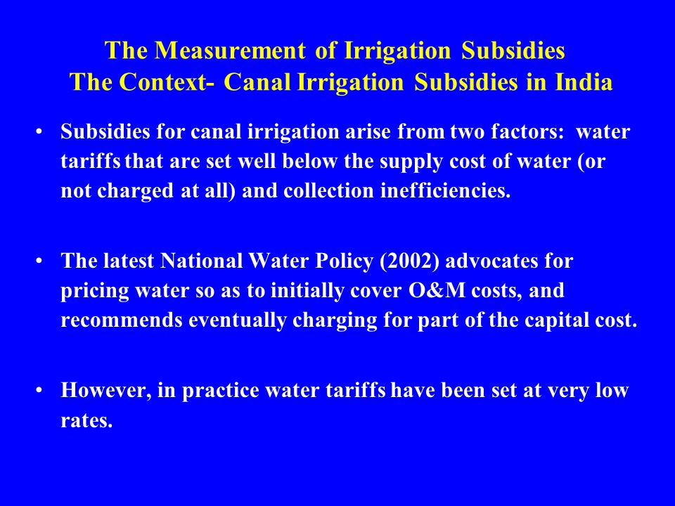 The Measurement of Irrigation Subsidies The Context- Canal Irrigation Subsidies in India Subsidies for canal irrigation arise from two factors: water tariffs that are set well below the supply cost of water (or not charged at all) and collection inefficiencies.