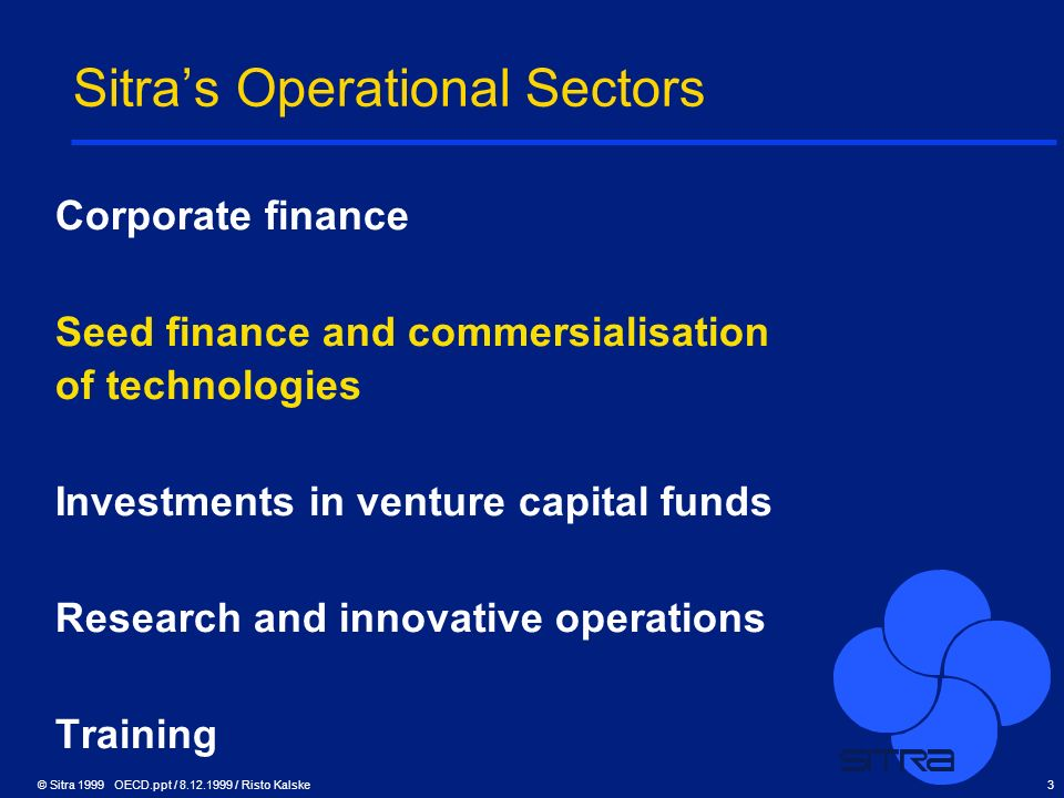 © Sitra 1999 OECD.ppt / 8.12.1999 / Risto Kalske3 Sitras Operational Sectors Corporate finance Seed finance and commersialisation of technologies Inve
