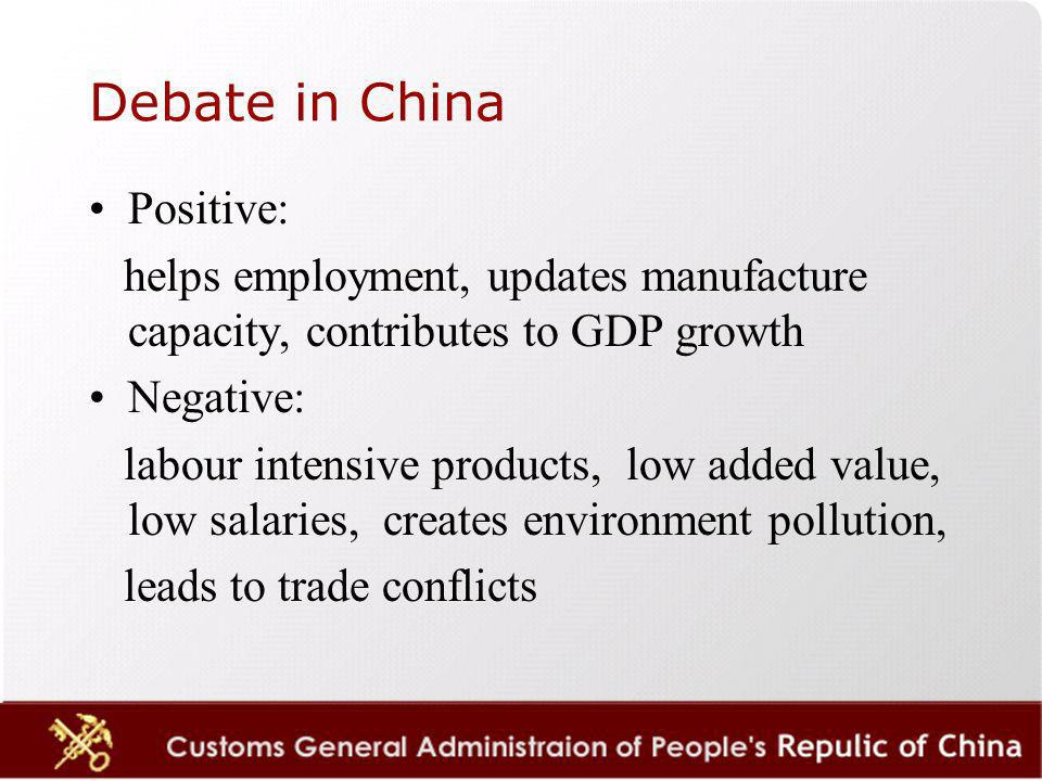 Debate in China Positive: helps employment, updates manufacture capacity, contributes to GDP growth Negative: labour intensive products, low added value, low salaries, creates environment pollution, leads to trade conflicts