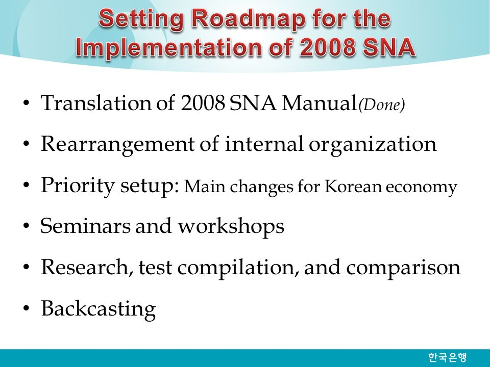 Translation of 2008 SNA Manual (Done) Rearrangement of internal organization Priority setup: Main changes for Korean economy Seminars and workshops Research, test compilation, and comparison Backcasting