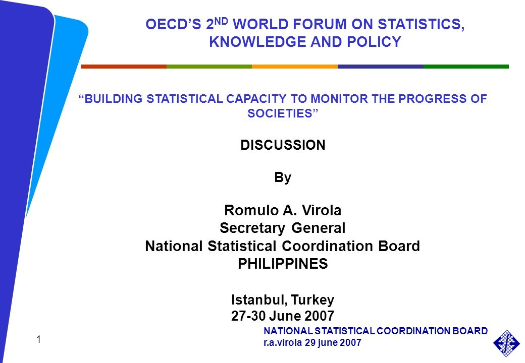 NATIONAL STATISTICAL COORDINATION BOARD r.a.virola 29 june 2007 BUILDING STATISTICAL CAPACITY TO MONITOR THE PROGRESS OF SOCIETIES DISCUSSION By Romulo A.