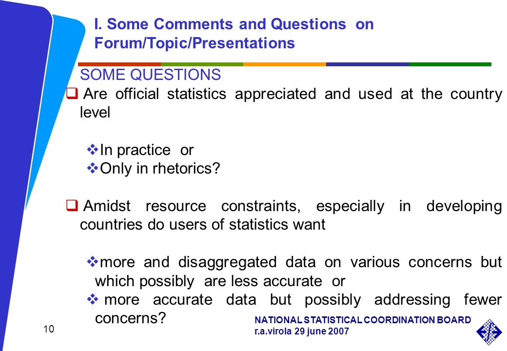 NATIONAL STATISTICAL COORDINATION BOARD r.a.virola 29 june 2007 10 SOME QUESTIONS Are official statistics appreciated and used at the country level In practice or Only in rhetorics.