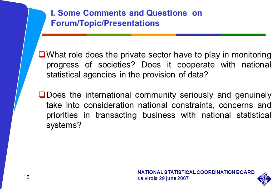 NATIONAL STATISTICAL COORDINATION BOARD r.a.virola 29 june 2007 12 What role does the private sector have to play in monitoring progress of societies?