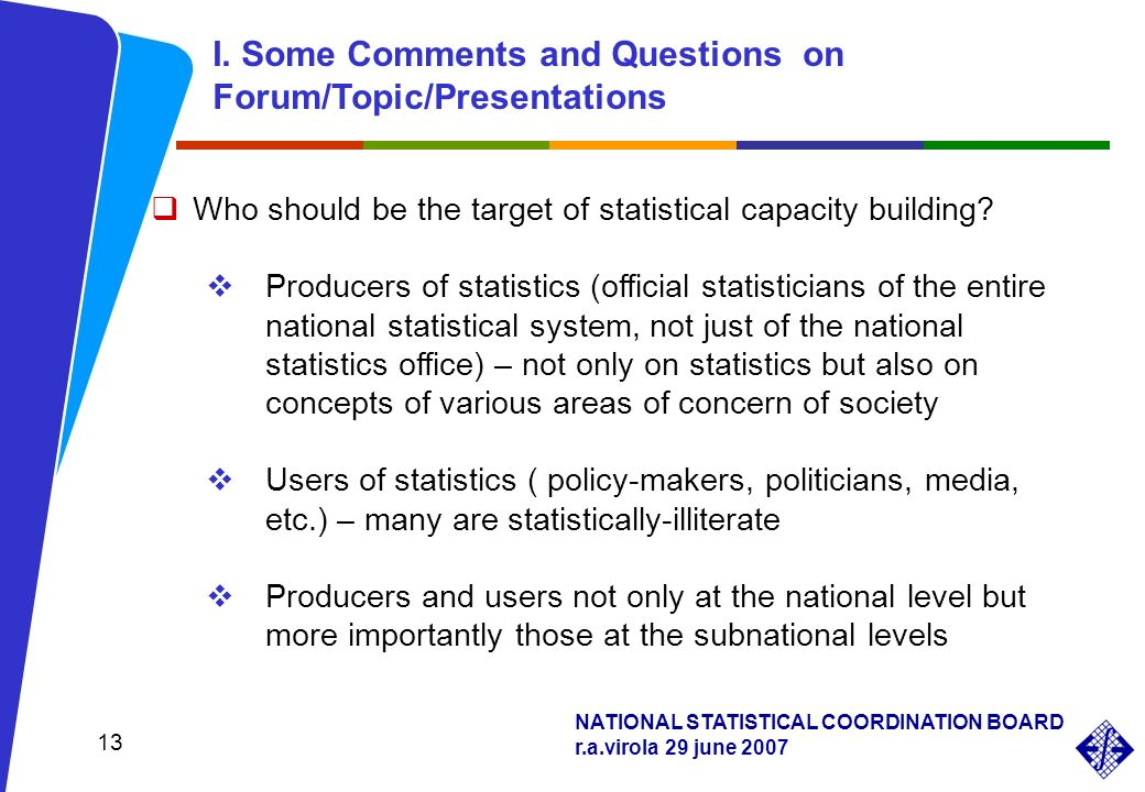 NATIONAL STATISTICAL COORDINATION BOARD r.a.virola 29 june 2007 13 Who should be the target of statistical capacity building? Producers of statistics