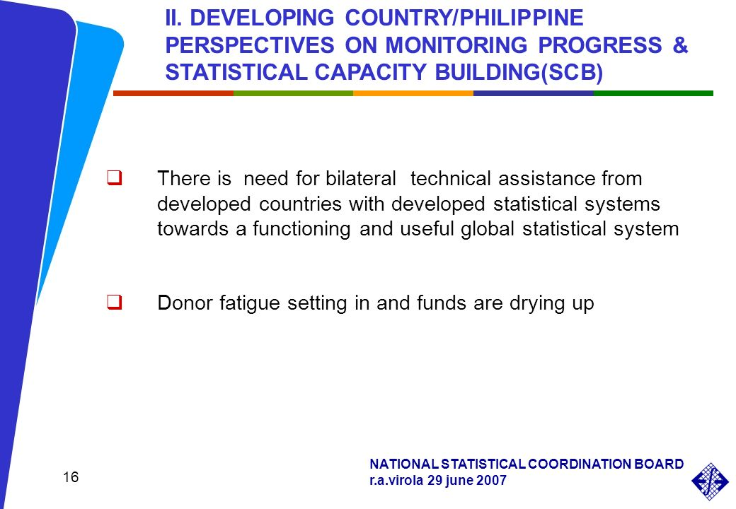 NATIONAL STATISTICAL COORDINATION BOARD r.a.virola 29 june 2007 16 There is need for bilateral technical assistance from developed countries with developed statistical systems towards a functioning and useful global statistical system Donor fatigue setting in and funds are drying up II.
