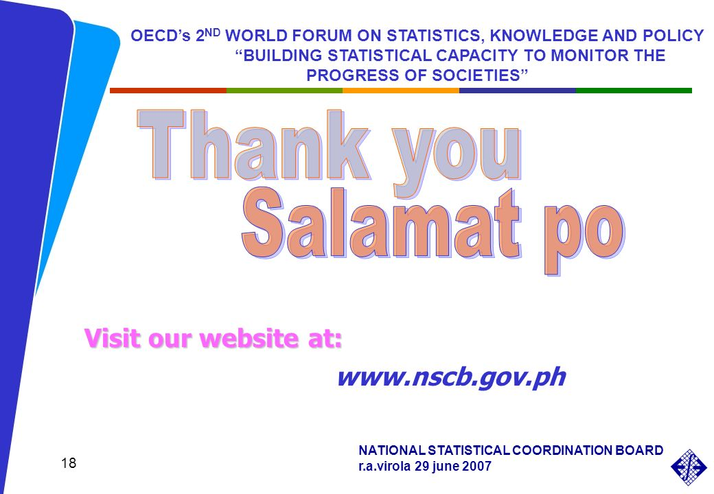 NATIONAL STATISTICAL COORDINATION BOARD r.a.virola 29 june 2007 18 www.nscb.gov.ph Visit our website at: OECDs 2 ND WORLD FORUM ON STATISTICS, KNOWLEDGE AND POLICY BUILDING STATISTICAL CAPACITY TO MONITOR THE PROGRESS OF SOCIETIES