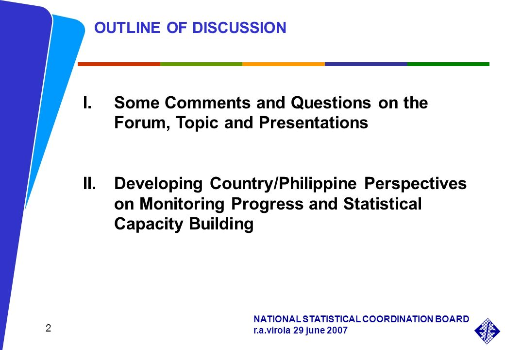 NATIONAL STATISTICAL COORDINATION BOARD r.a.virola 29 june 2007 2 OUTLINE OF DISCUSSION I.Some Comments and Questions on the Forum, Topic and Presenta