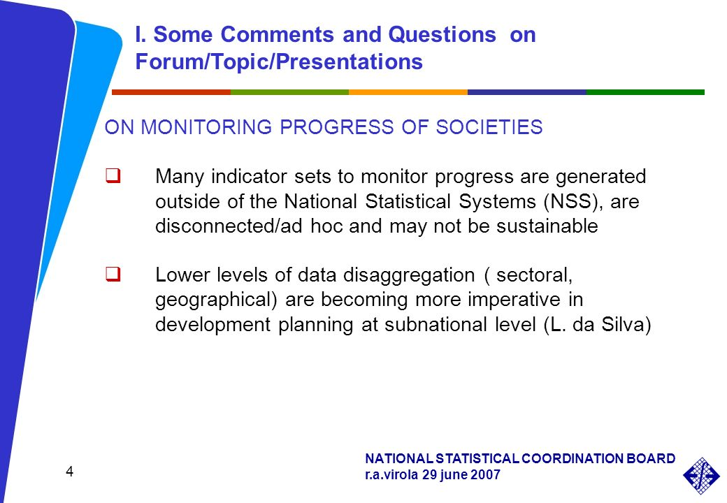 NATIONAL STATISTICAL COORDINATION BOARD r.a.virola 29 june ON MONITORING PROGRESS OF SOCIETIES Many indicator sets to monitor progress are generated outside of the National Statistical Systems (NSS), are disconnected/ad hoc and may not be sustainable Lower levels of data disaggregation ( sectoral, geographical) are becoming more imperative in development planning at subnational level (L.