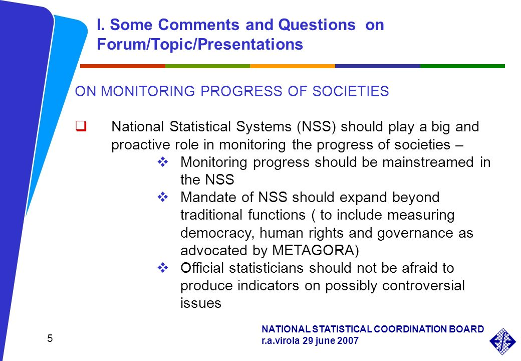 NATIONAL STATISTICAL COORDINATION BOARD r.a.virola 29 june ON MONITORING PROGRESS OF SOCIETIES National Statistical Systems (NSS) should play a big and proactive role in monitoring the progress of societies – Monitoring progress should be mainstreamed in the NSS Mandate of NSS should expand beyond traditional functions ( to include measuring democracy, human rights and governance as advocated by METAGORA) Official statisticians should not be afraid to produce indicators on possibly controversial issues I.