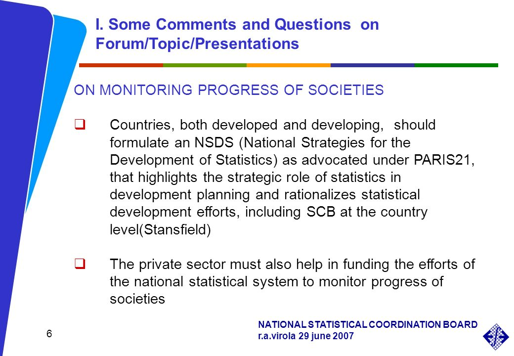 NATIONAL STATISTICAL COORDINATION BOARD r.a.virola 29 june 2007 6 ON MONITORING PROGRESS OF SOCIETIES Countries, both developed and developing, should formulate an NSDS (National Strategies for the Development of Statistics) as advocated under PARIS21, that highlights the strategic role of statistics in development planning and rationalizes statistical development efforts, including SCB at the country level(Stansfield) The private sector must also help in funding the efforts of the national statistical system to monitor progress of societies I.