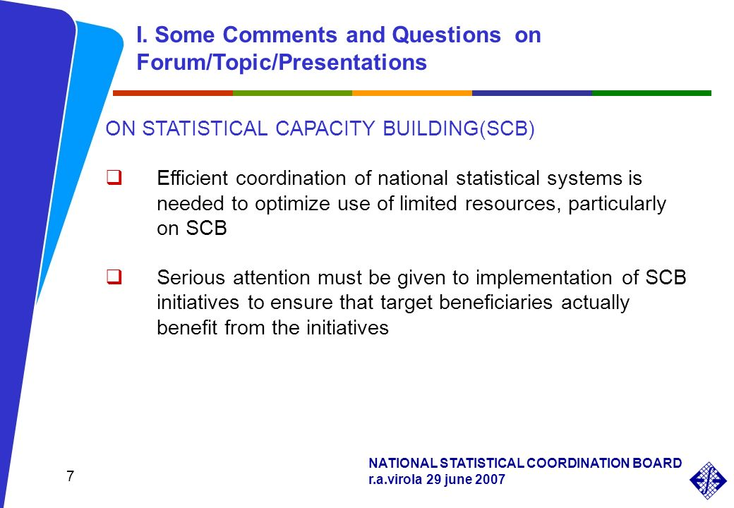 NATIONAL STATISTICAL COORDINATION BOARD r.a.virola 29 june 2007 7 ON STATISTICAL CAPACITY BUILDING(SCB) Efficient coordination of national statistical systems is needed to optimize use of limited resources, particularly on SCB Serious attention must be given to implementation of SCB initiatives to ensure that target beneficiaries actually benefit from the initiatives I.
