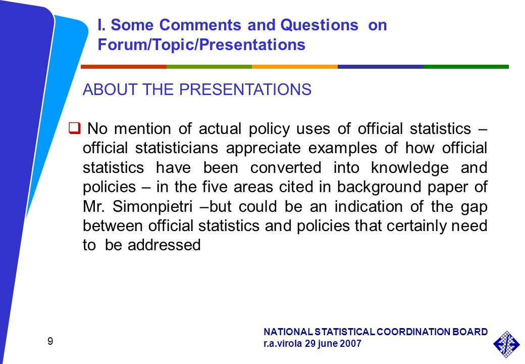 NATIONAL STATISTICAL COORDINATION BOARD r.a.virola 29 june 2007 9 ABOUT THE PRESENTATIONS No mention of actual policy uses of official statistics – official statisticians appreciate examples of how official statistics have been converted into knowledge and policies – in the five areas cited in background paper of Mr.
