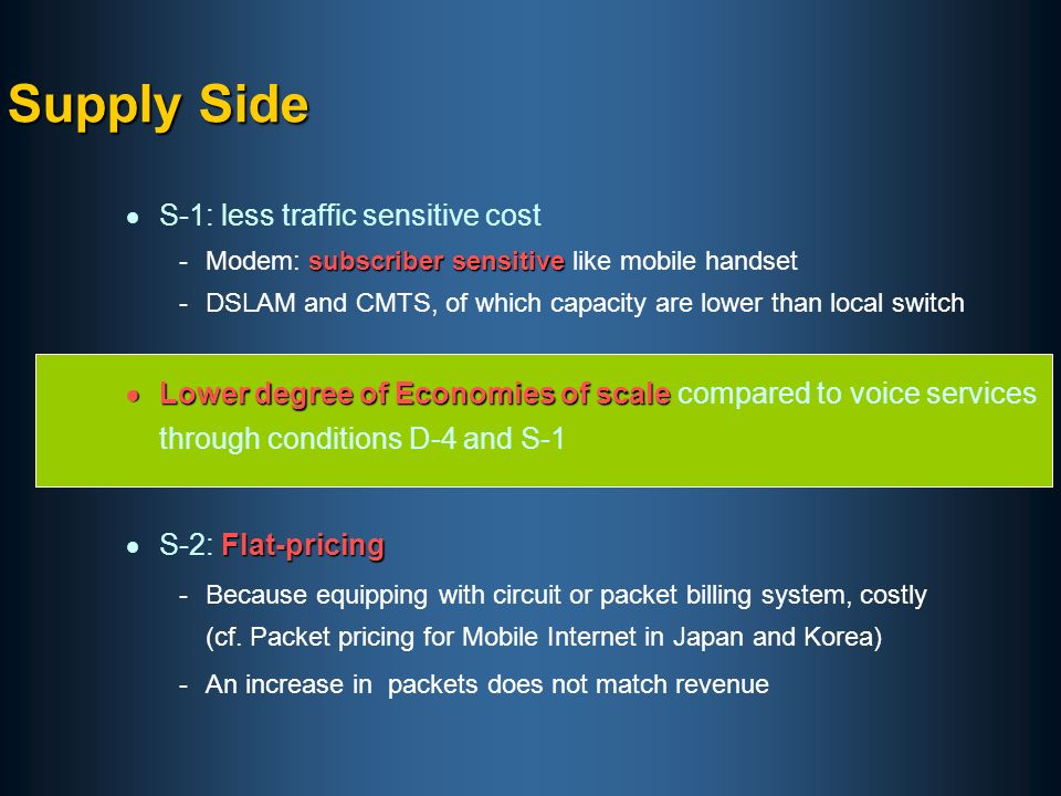 S-1: less traffic sensitive cost subscriber sensitive -Modem: subscriber sensitive like mobile handset -DSLAM and CMTS, of which capacity are lower than local switch Lower degree of Economies of scale Lower degree of Economies of scale compared to voice services through conditions D-4 and S-1 Flat-pricing S-2: Flat-pricing -Because equipping with circuit or packet billing system, costly (cf.