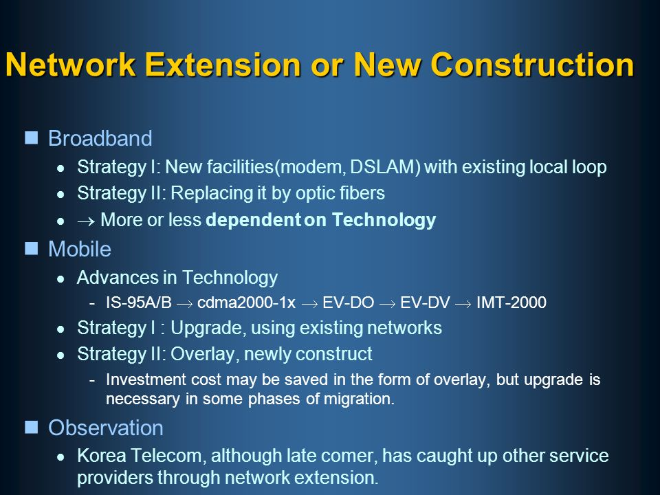 Network Extension or New Construction nBroadband Strategy I: New facilities(modem, DSLAM) with existing local loop Strategy II: Replacing it by optic fibers More or less dependent on Technology nMobile Advances in Technology -IS-95A/B cdma2000-1x EV-DO EV-DV IMT-2000 Strategy I : Upgrade, using existing networks Strategy II: Overlay, newly construct -Investment cost may be saved in the form of overlay, but upgrade is necessary in some phases of migration.