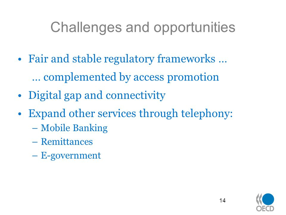 Challenges and opportunities Fair and stable regulatory frameworks … … complemented by access promotion Digital gap and connectivity Expand other services through telephony: –Mobile Banking –Remittances –E-government 14