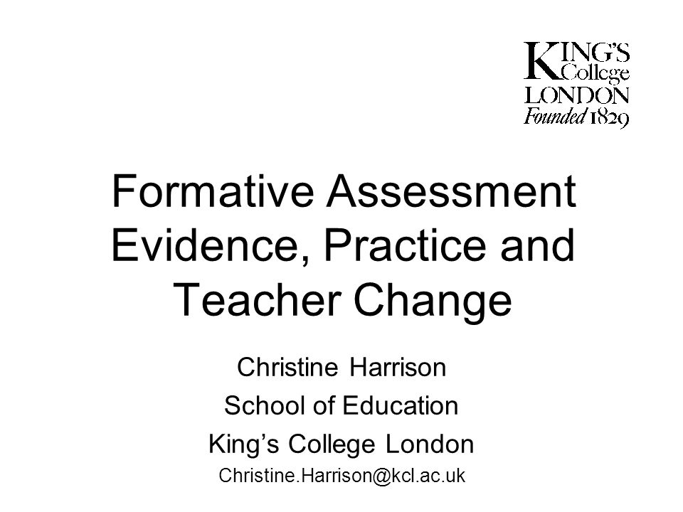 Formative Assessment Evidence, Practice and Teacher Change Christine Harrison School of Education Kings College London Christine.Harrison@kcl.ac.uk