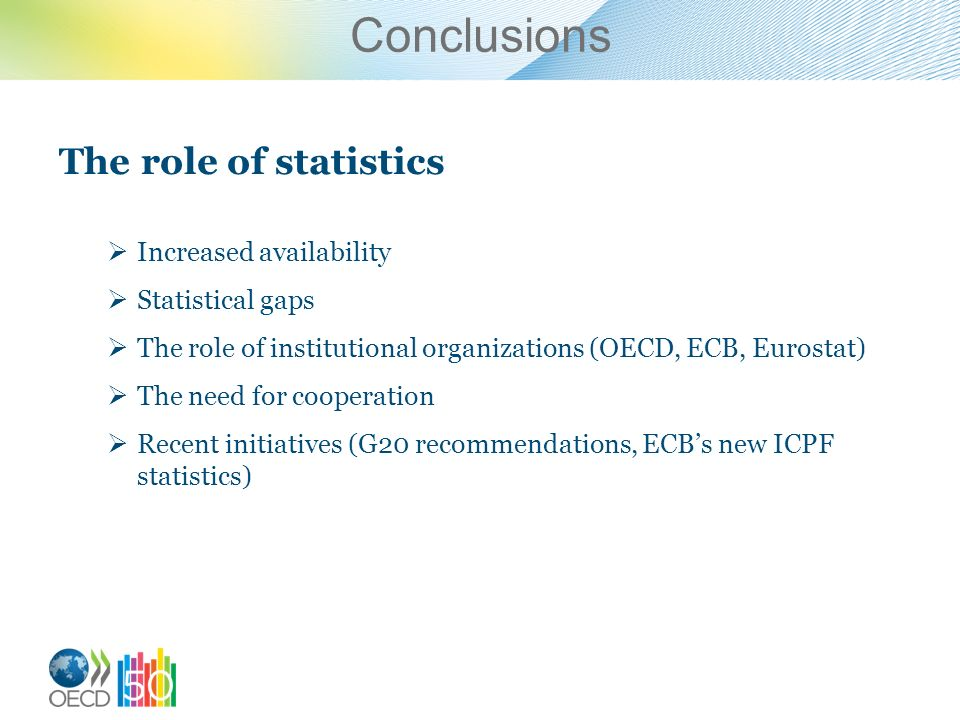 Conclusions The role of statistics Increased availability Statistical gaps The role of institutional organizations (OECD, ECB, Eurostat) The need for cooperation Recent initiatives (G20 recommendations, ECBs new ICPF statistics)