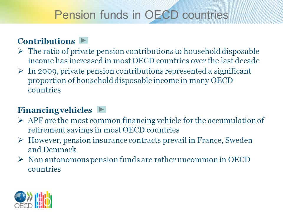 Pension funds in OECD countries Contributions The ratio of private pension contributions to household disposable income has increased in most OECD countries over the last decade In 2009, private pension contributions represented a significant proportion of household disposable income in many OECD countries Financing vehicles APF are the most common financing vehicle for the accumulation of retirement savings in most OECD countries However, pension insurance contracts prevail in France, Sweden and Denmark Non autonomous pension funds are rather uncommon in OECD countries