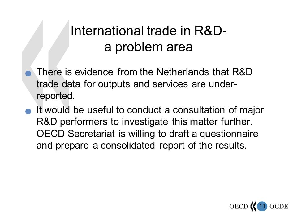 11 International trade in R&D- a problem area There is evidence from the Netherlands that R&D trade data for outputs and services are under- reported.