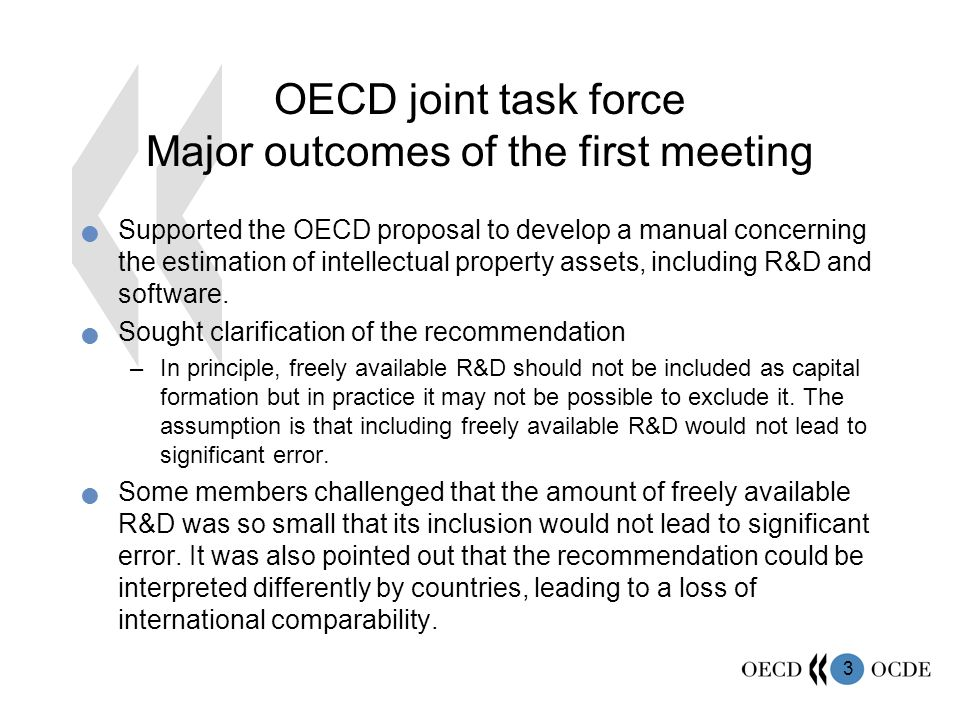 3 OECD joint task force Major outcomes of the first meeting Supported the OECD proposal to develop a manual concerning the estimation of intellectual property assets, including R&D and software.
