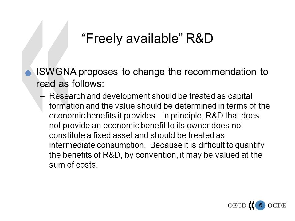 6 Freely available R&D ISWGNA proposes to change the recommendation to read as follows: –Research and development should be treated as capital formation and the value should be determined in terms of the economic benefits it provides.