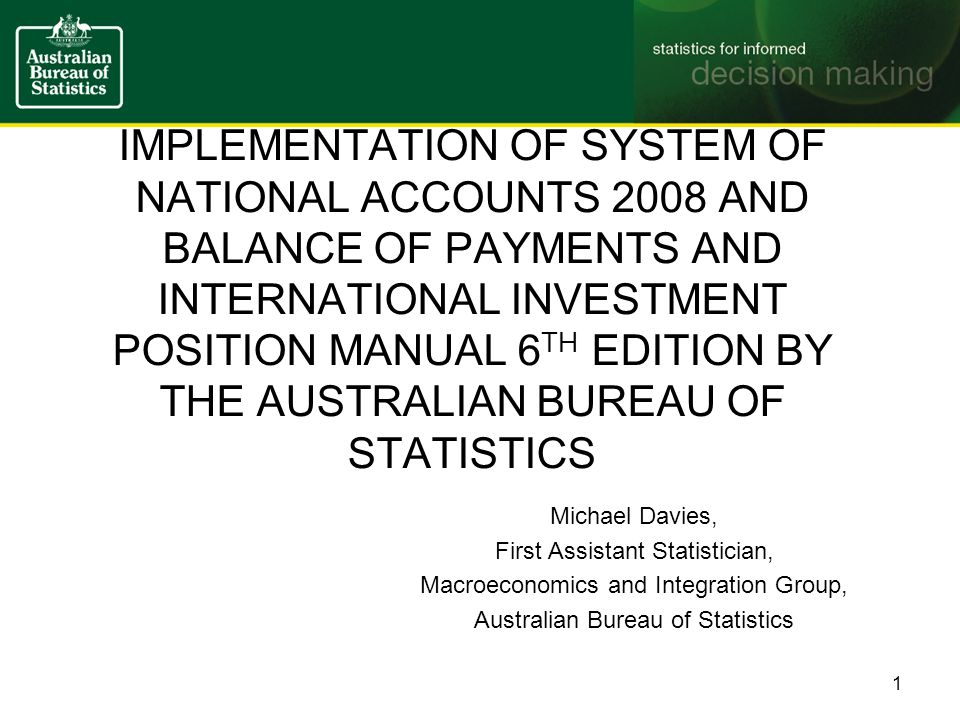 IMPLEMENTATION OF SYSTEM OF NATIONAL ACCOUNTS 2008 AND BALANCE OF PAYMENTS AND INTERNATIONAL INVESTMENT POSITION MANUAL 6 TH EDITION BY THE AUSTRALIAN BUREAU OF STATISTICS Michael Davies, First Assistant Statistician, Macroeconomics and Integration Group, Australian Bureau of Statistics 1