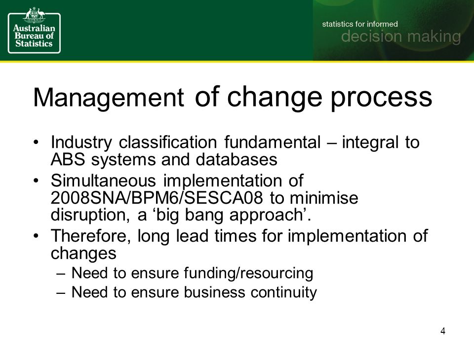 Standards change control ANZSIC Implementation Board and Macroeconomic Statistics Review Committee set up in 2005 –Methods board to assess and document changes Transition plans to identify and prioritise tasks –Together with risks and risk mitigation strategies Communications plans to identify key clients and communication mechanisms Implementation workshops, information sessions and publications 5