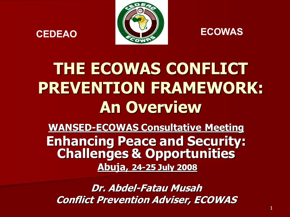 1 THE ECOWAS CONFLICT PREVENTION FRAMEWORK: An Overview WANSED-ECOWAS Consultative Meeting Enhancing Peace and Security: Challenges & Opportunities Abuja, 24-25 July 2008 Abuja, 24-25 July 2008 Dr.