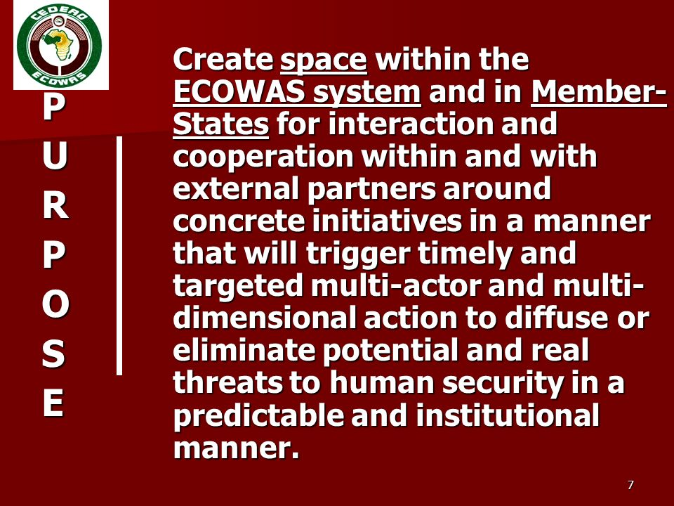 7 PURPOSE Create space within the ECOWAS system and in Member- States for interaction and cooperation within and with external partners around concrete initiatives in a manner that will trigger timely and targeted multi-actor and multi- dimensional action to diffuse or eliminate potential and real threats to human security in a predictable and institutional manner.