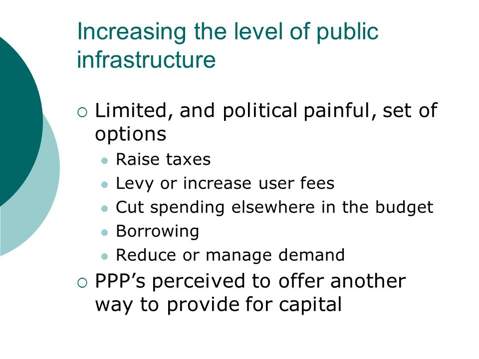 Increasing the level of public infrastructure Limited, and political painful, set of options Raise taxes Levy or increase user fees Cut spending elsewhere in the budget Borrowing Reduce or manage demand PPPs perceived to offer another way to provide for capital