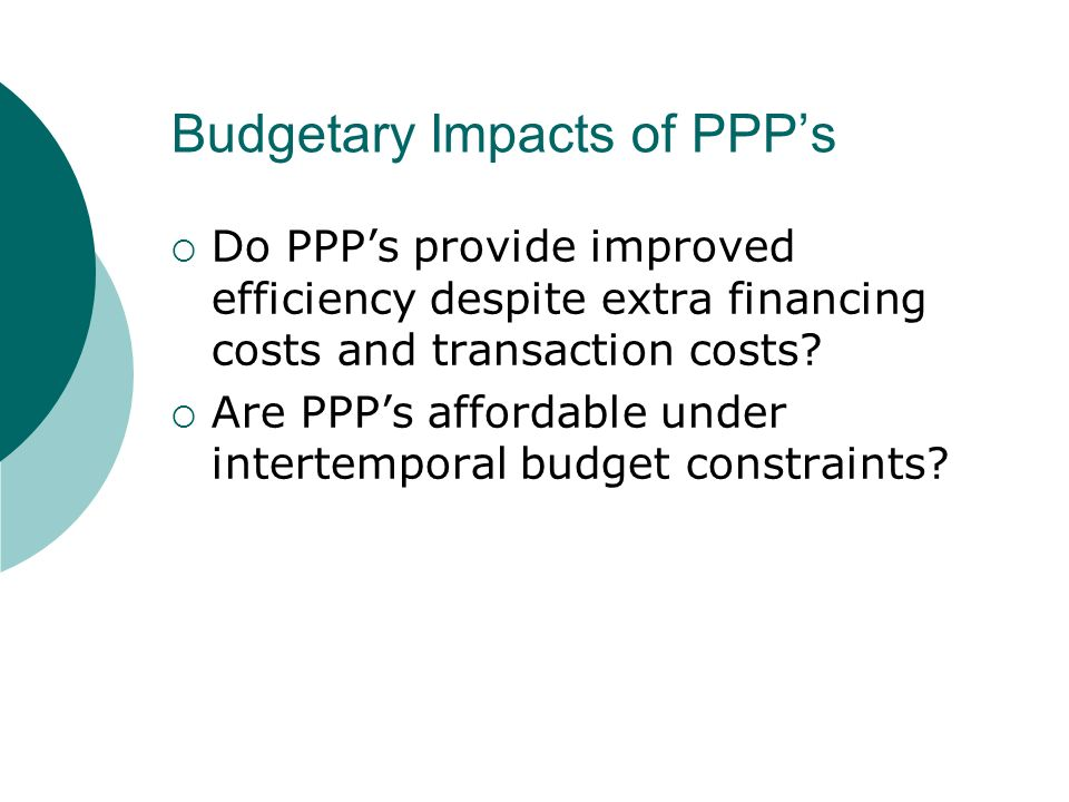 Budgetary Impacts of PPPs Do PPPs provide improved efficiency despite extra financing costs and transaction costs.