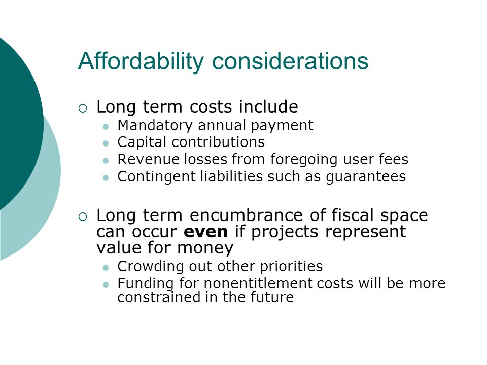 Affordability considerations Long term costs include Mandatory annual payment Capital contributions Revenue losses from foregoing user fees Contingent liabilities such as guarantees Long term encumbrance of fiscal space can occur even if projects represent value for money Crowding out other priorities Funding for nonentitlement costs will be more constrained in the future