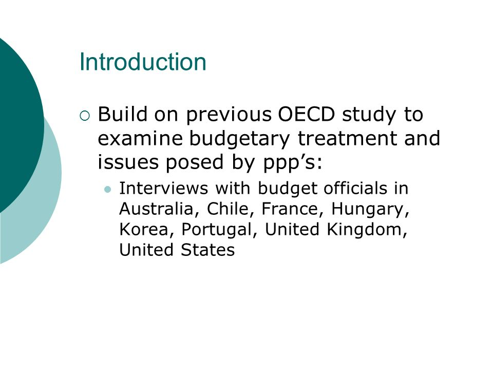 Introduction Build on previous OECD study to examine budgetary treatment and issues posed by ppps: Interviews with budget officials in Australia, Chile, France, Hungary, Korea, Portugal, United Kingdom, United States