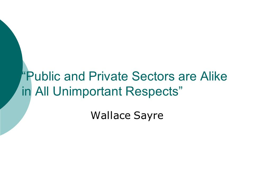 Public and Private Sectors are Alike in All Unimportant Respects Wallace Sayre