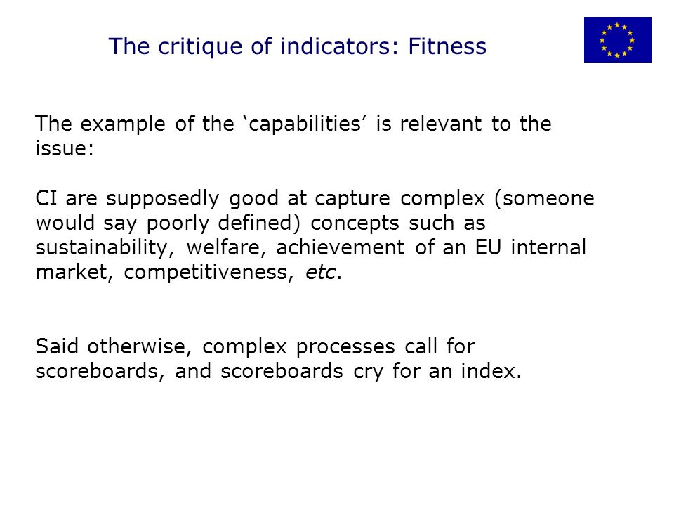 The example of the capabilities is relevant to the issue: CI are supposedly good at capture complex (someone would say poorly defined) concepts such as sustainability, welfare, achievement of an EU internal market, competitiveness, etc.