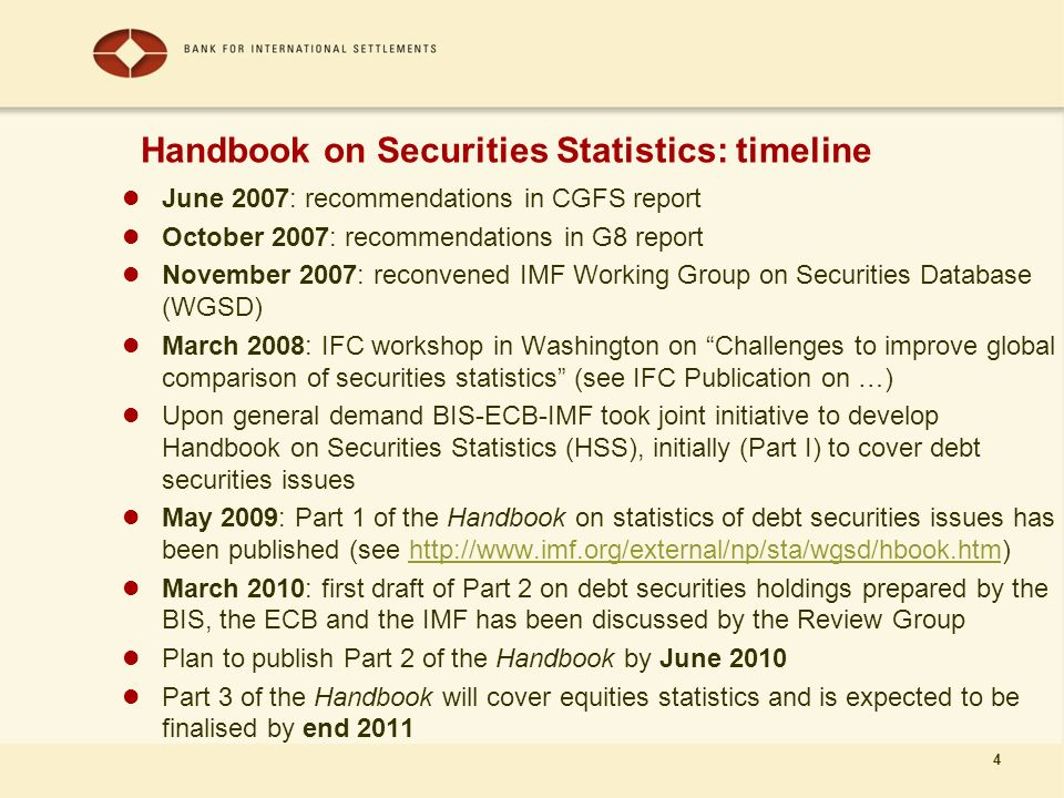 4 June 2007: recommendations in CGFS report October 2007: recommendations in G8 report November 2007: reconvened IMF Working Group on Securities Database (WGSD) March 2008: IFC workshop in Washington on Challenges to improve global comparison of securities statistics (see IFC Publication on …) Upon general demand BIS-ECB-IMF took joint initiative to develop Handbook on Securities Statistics (HSS), initially (Part I) to cover debt securities issues May 2009: Part 1 of the Handbook on statistics of debt securities issues has been published (see   March 2010: first draft of Part 2 on debt securities holdings prepared by the BIS, the ECB and the IMF has been discussed by the Review Group Plan to publish Part 2 of the Handbook by June 2010 Part 3 of the Handbook will cover equities statistics and is expected to be finalised by end 2011 Handbook on Securities Statistics: timeline