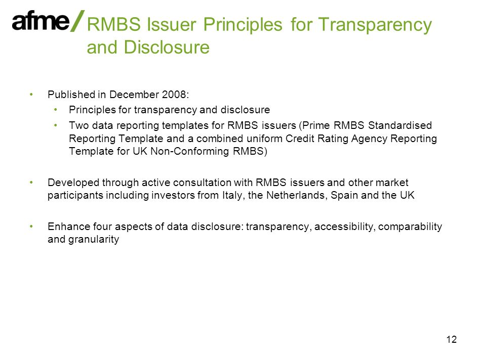 12 RMBS Issuer Principles for Transparency and Disclosure Published in December 2008: Principles for transparency and disclosure Two data reporting templates for RMBS issuers (Prime RMBS Standardised Reporting Template and a combined uniform Credit Rating Agency Reporting Template for UK Non-Conforming RMBS) Developed through active consultation with RMBS issuers and other market participants including investors from Italy, the Netherlands, Spain and the UK Enhance four aspects of data disclosure: transparency, accessibility, comparability and granularity
