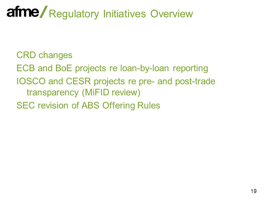 19 Regulatory Initiatives Overview CRD changes ECB and BoE projects re loan-by-loan reporting IOSCO and CESR projects re pre- and post-trade transparency (MiFID review) SEC revision of ABS Offering Rules