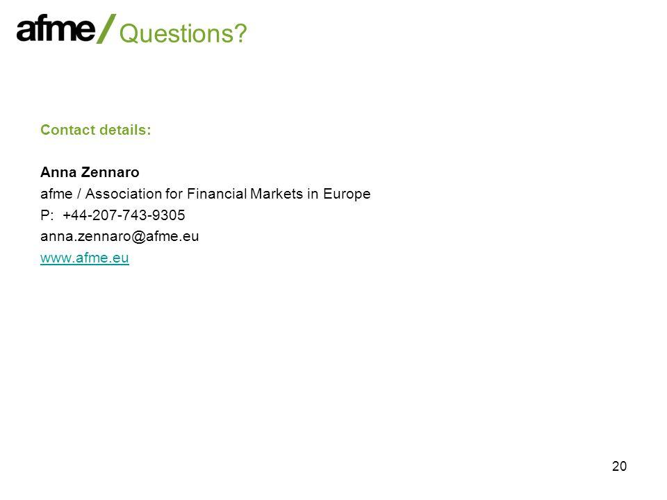 20 Questions? Contact details: Anna Zennaro afme / Association for Financial Markets in Europe P: +44-207-743-9305 anna.zennaro@afme.eu www.afme.eu