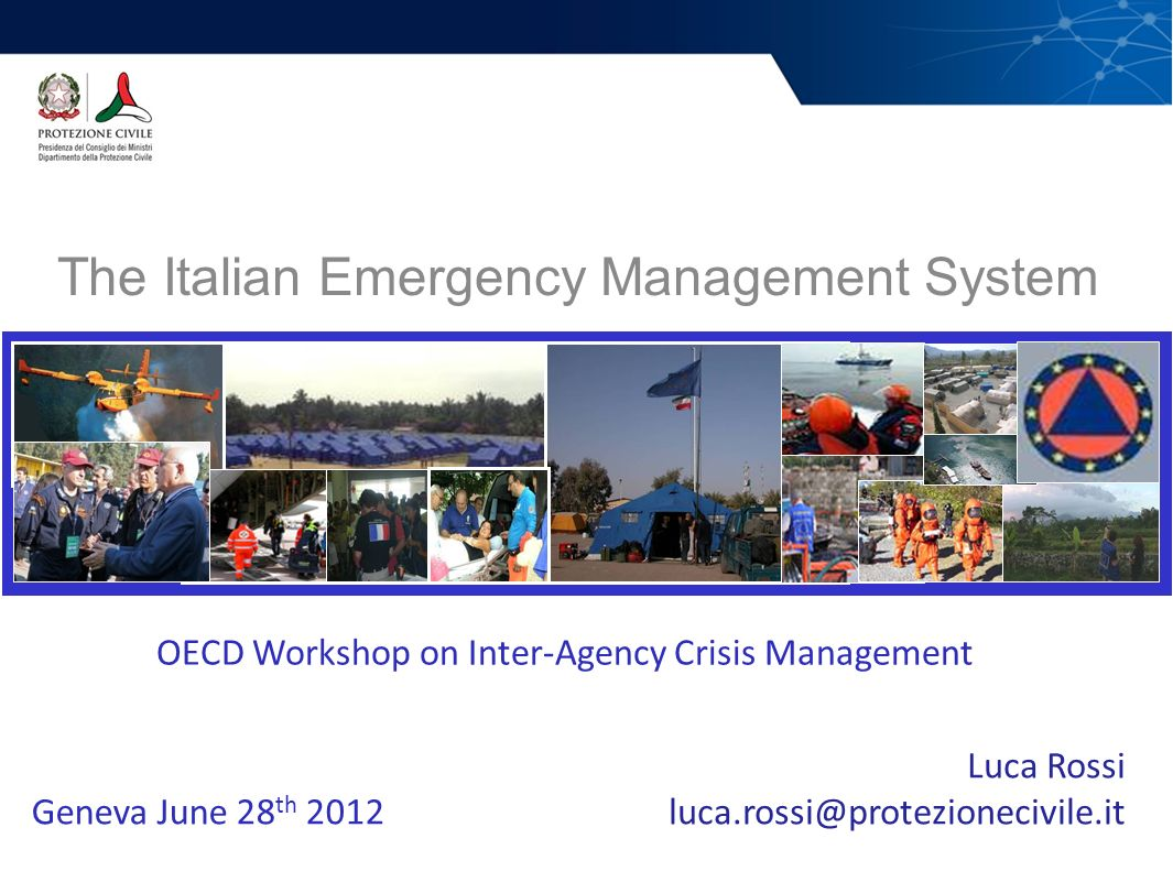 The Italian Emergency Management System Department of Civil Protection Luca Rossi luca.rossi@protezionecivile.it OECD Workshop on Inter-Agency Crisis Management Geneva June 28 th 2012