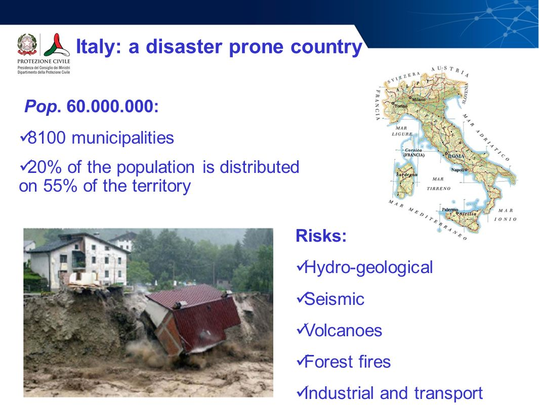 Pop. 60.000.000: 8100 municipalities 20% of the population is distributed on 55% of the territory Italy: a disaster prone country Risks: Hydro-geologi