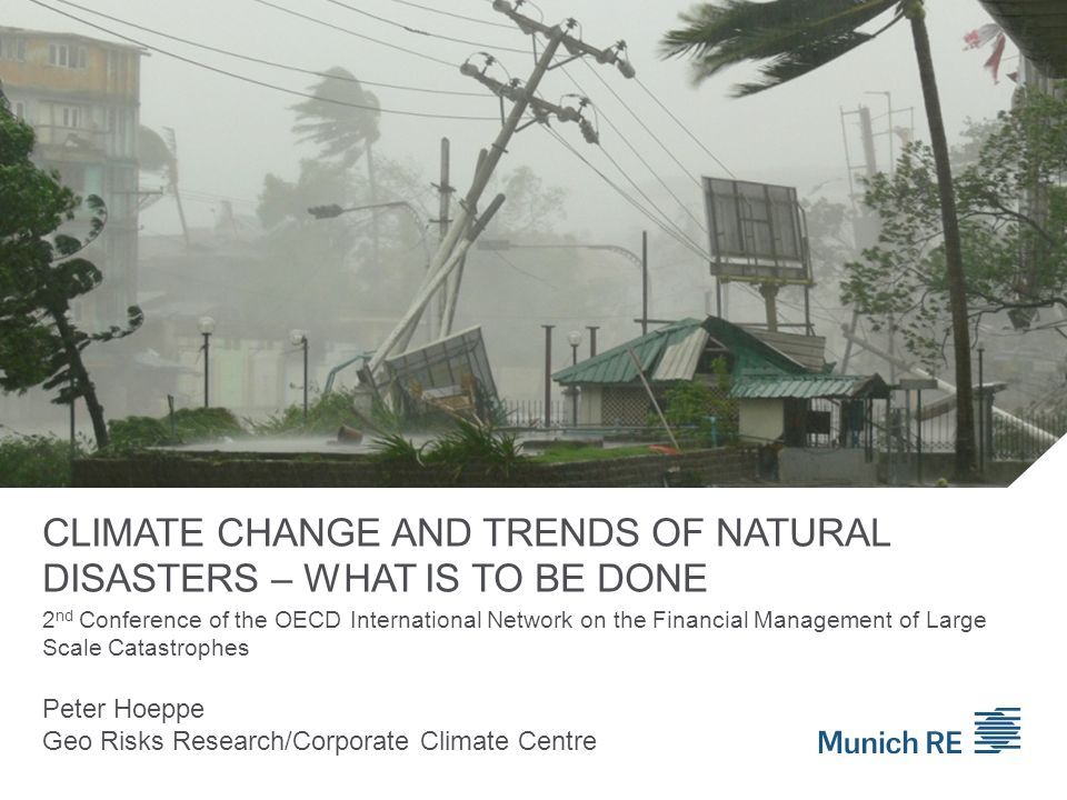 CLIMATE CHANGE AND TRENDS OF NATURAL DISASTERS – WHAT IS TO BE DONE Peter Hoeppe Geo Risks Research/Corporate Climate Centre 2 nd Conference of the OECD International Network on the Financial Management of Large Scale Catastrophes