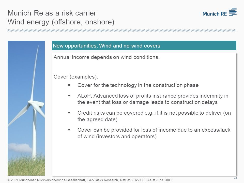 Munich Re as a risk carrier Wind energy (offshore, onshore) New opportunities: Wind and no-wind covers Annual income depends on wind conditions.