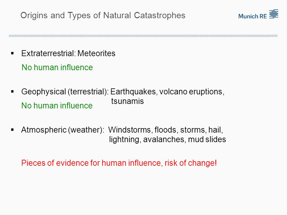 Origins and Types of Natural Catastrophes Extraterrestrial: Meteorites Geophysical (terrestrial): Earthquakes, volcano eruptions, tsunamis Atmospheric (weather): Windstorms, floods, storms, hail, lightning, avalanches, mud slides No human influence Pieces of evidence for human influence, risk of change!