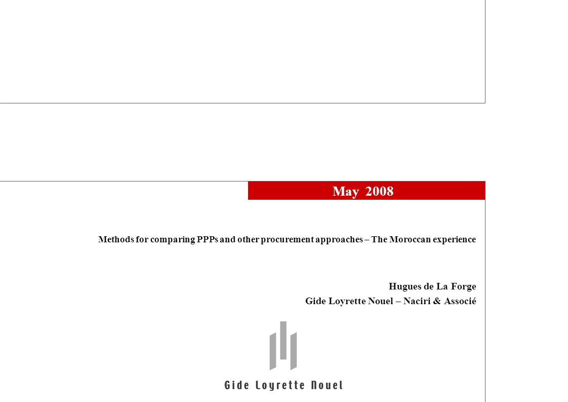 May 2008 Hugues de La Forge Gide Loyrette Nouel – Naciri & Associé Methods for comparing PPPs and other procurement approaches – The Moroccan experience