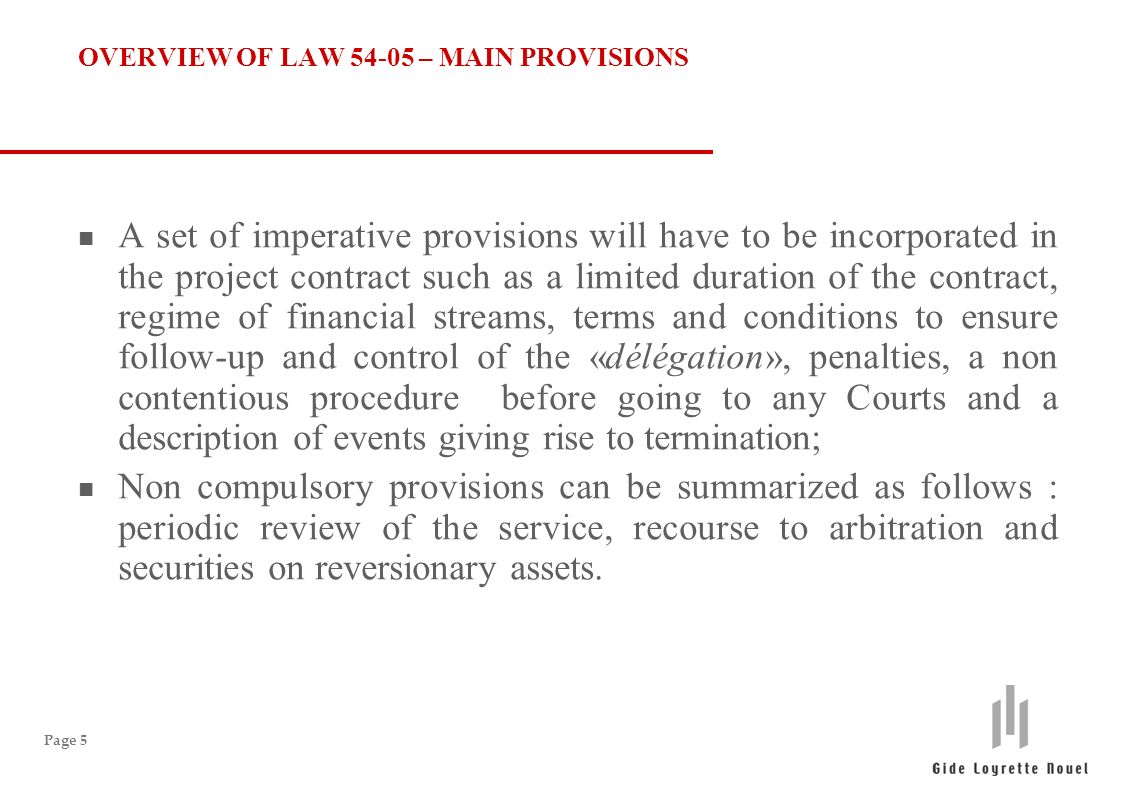 Page 5 OVERVIEW OF LAW 54-05 – MAIN PROVISIONS n A set of imperative provisions will have to be incorporated in the project contract such as a limited duration of the contract, regime of financial streams, terms and conditions to ensure follow-up and control of the «délégation», penalties, a non contentious procedure before going to any Courts and a description of events giving rise to termination; n Non compulsory provisions can be summarized as follows : periodic review of the service, recourse to arbitration and securities on reversionary assets.