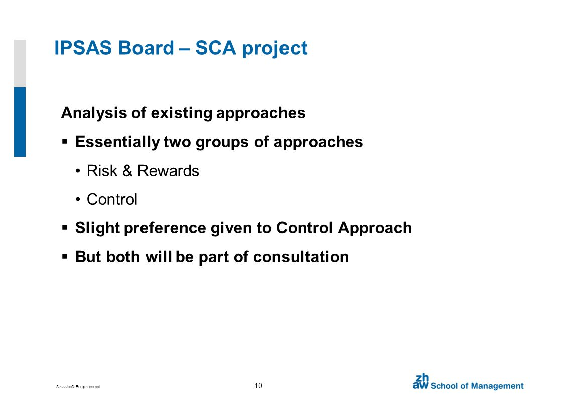 Sesssion3_Bergmann.ppt 10 IPSAS Board – SCA project Analysis of existing approaches Essentially two groups of approaches Risk & Rewards Control Slight preference given to Control Approach But both will be part of consultation