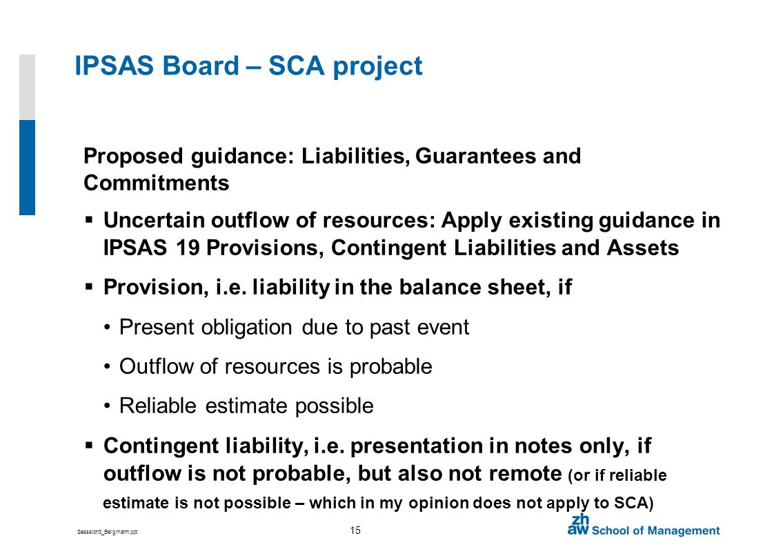 Sesssion3_Bergmann.ppt 15 IPSAS Board – SCA project Proposed guidance: Liabilities, Guarantees and Commitments Uncertain outflow of resources: Apply existing guidance in IPSAS 19 Provisions, Contingent Liabilities and Assets Provision, i.e.