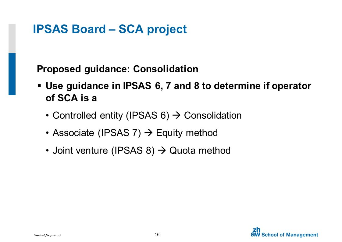 Sesssion3_Bergmann.ppt 16 IPSAS Board – SCA project Proposed guidance: Consolidation Use guidance in IPSAS 6, 7 and 8 to determine if operator of SCA is a Controlled entity (IPSAS 6) Consolidation Associate (IPSAS 7) Equity method Joint venture (IPSAS 8) Quota method