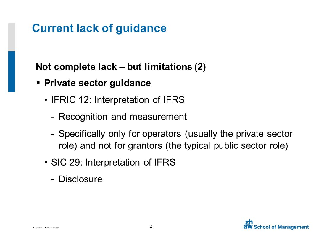 Sesssion3_Bergmann.ppt 4 Current lack of guidance Not complete lack – but limitations (2) Private sector guidance IFRIC 12: Interpretation of IFRS -Recognition and measurement -Specifically only for operators (usually the private sector role) and not for grantors (the typical public sector role) SIC 29: Interpretation of IFRS -Disclosure